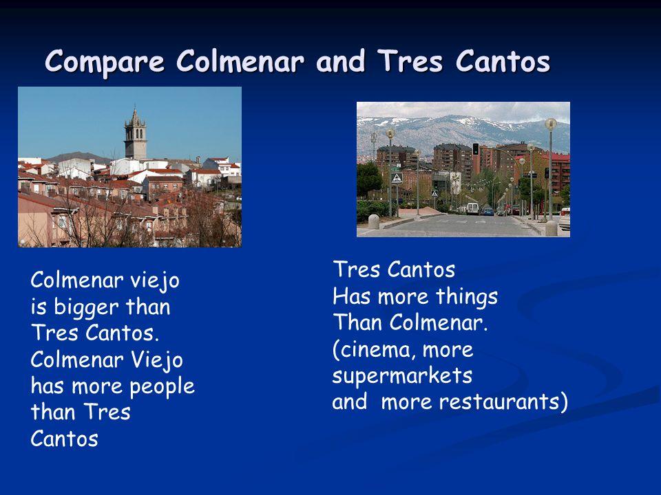 Compare Colmenar and Tres Cantos Colmenar viejo is bigger than Tres Cantos. Colmenar Viejo has more people than Tres Cantos Tres Cantos Has more thing