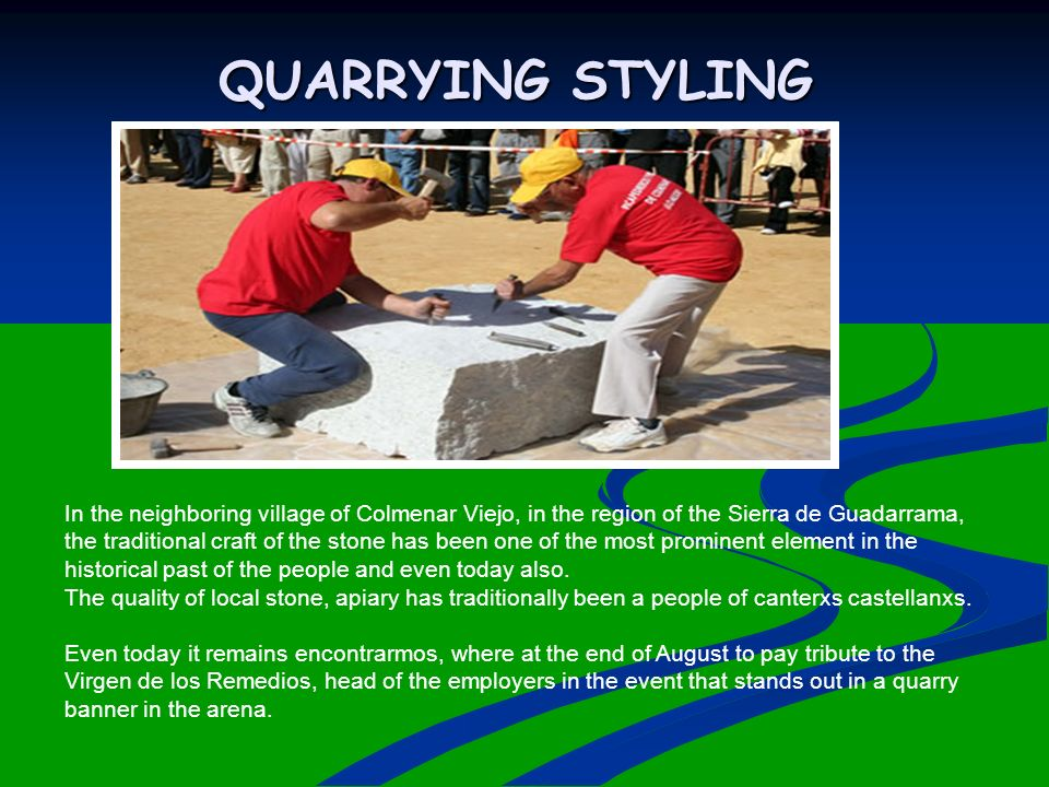 QUARRYING STYLING In the neighboring village of Colmenar Viejo, in the region of the Sierra de Guadarrama, the traditional craft of the stone has been one of the most prominent element in the historical past of the people and even today also.