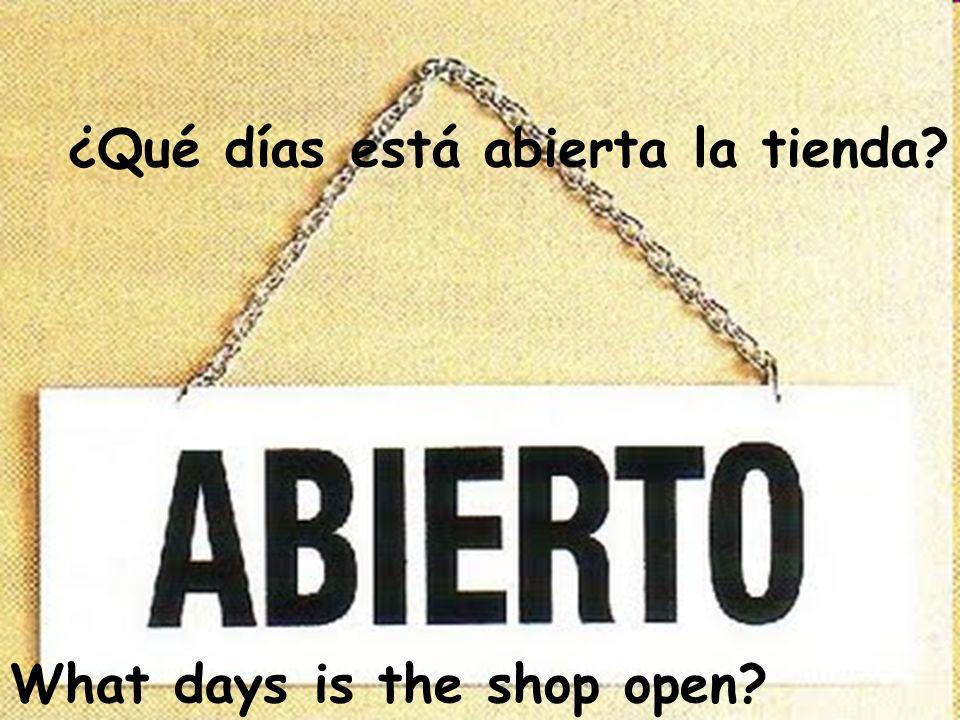 What days is the shop open? ¿Qué días está abierta la tienda?
