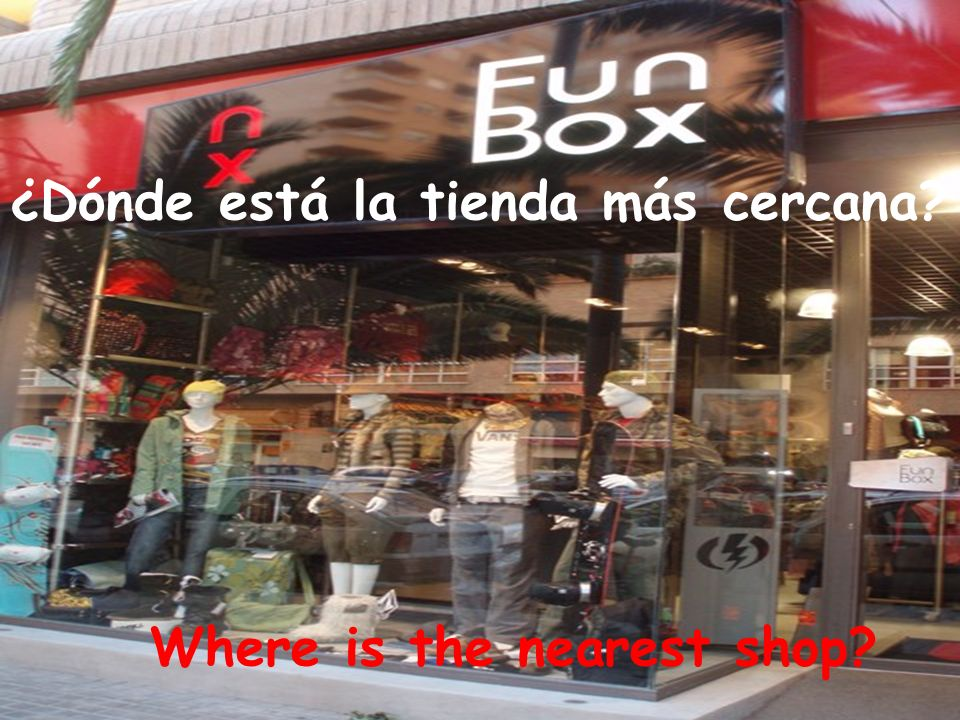 Where is the nearest shop ¿Dónde está la tienda más cercana