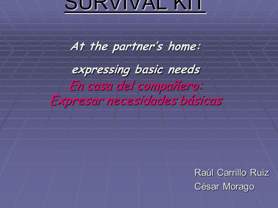 SURVIVAL KIT At the partners home: expressing basic needs En casa del compañero: Expresar necesidades básicas Raúl Carrillo Ruiz César Morago