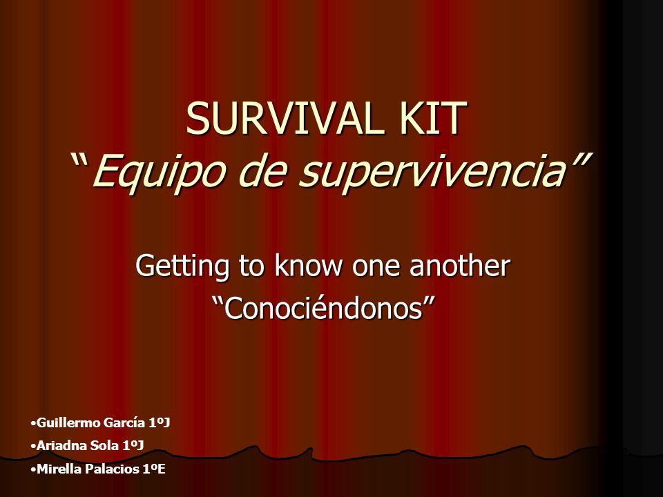 SURVIVAL KITEquipo de supervivencia Getting to know one another Conociéndonos Guillermo García 1ºJ Ariadna Sola 1ºJ Mirella Palacios 1ºE