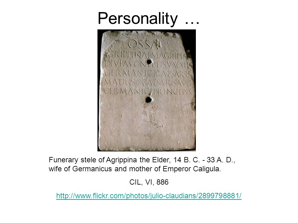 Personality … Funerary stele of Agrippina the Elder, 14 B. C. - 33 A. D., wife of Germanicus and mother of Emperor Caligula. CIL, VI, 886 http://www.f