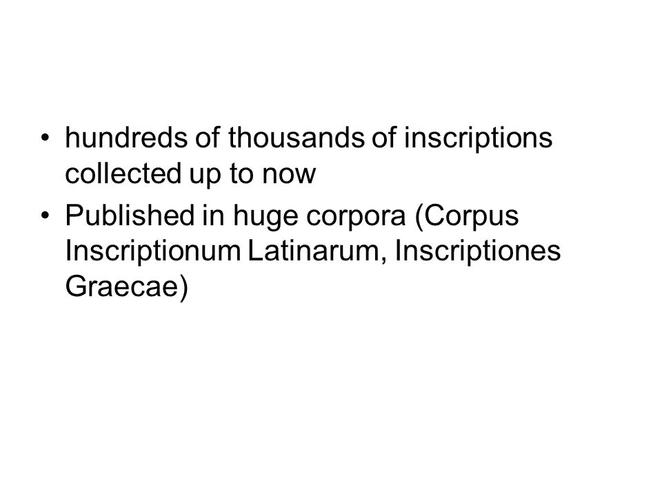 hundreds of thousands of inscriptions collected up to now Published in huge corpora (Corpus Inscriptionum Latinarum, Inscriptiones Graecae)