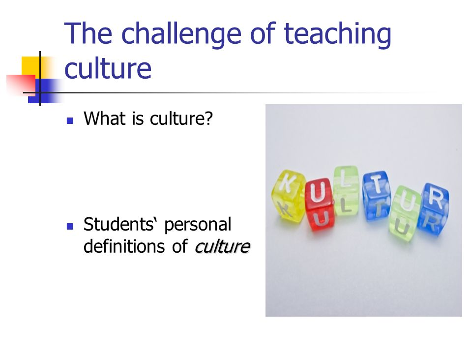 The challenge of teaching culture What is culture? culture Students personal definitions of culture
