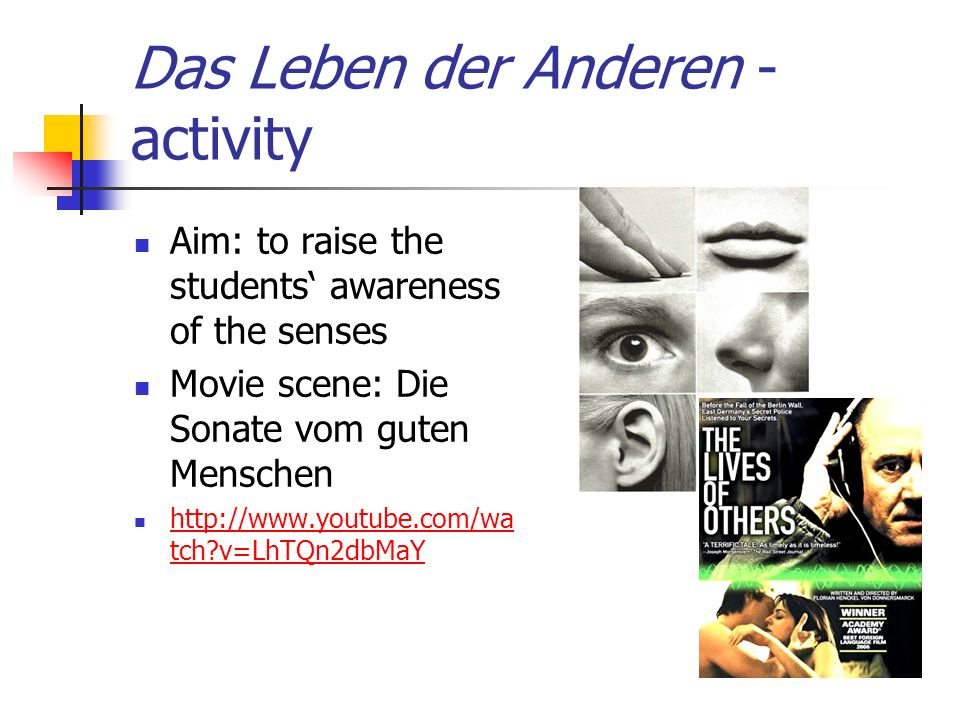 Das Leben der Anderen - activity Aim: to raise the students awareness of the senses Movie scene: Die Sonate vom guten Menschen http://www.youtube.com/