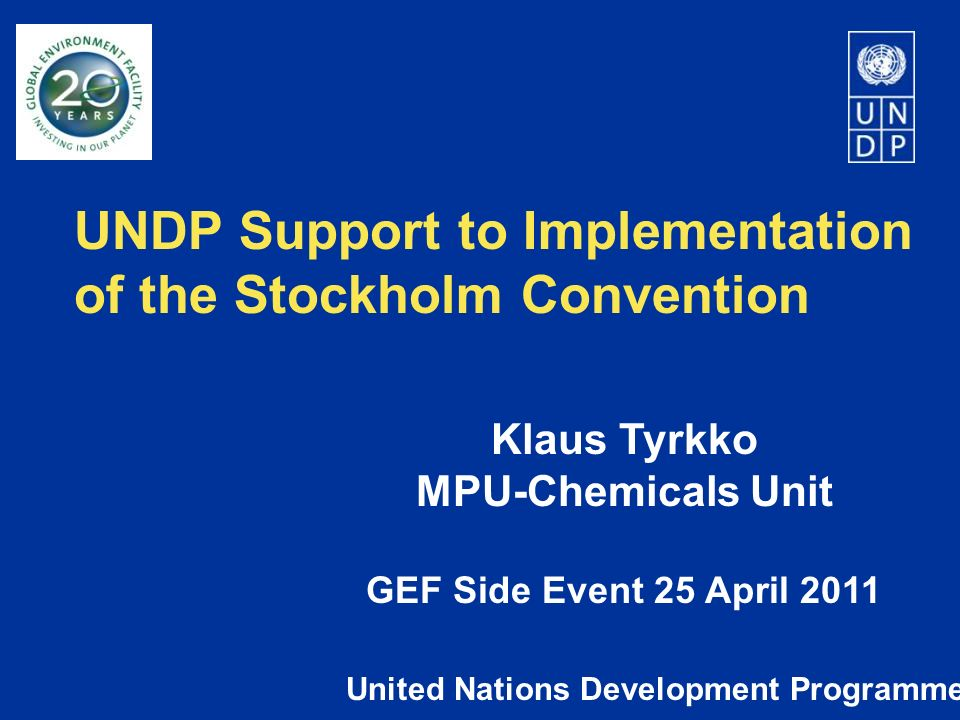 UNDP Support to Implementation of the Stockholm Convention United Nations Development Programme Klaus Tyrkko MPU-Chemicals Unit GEF Side Event 25 Apri