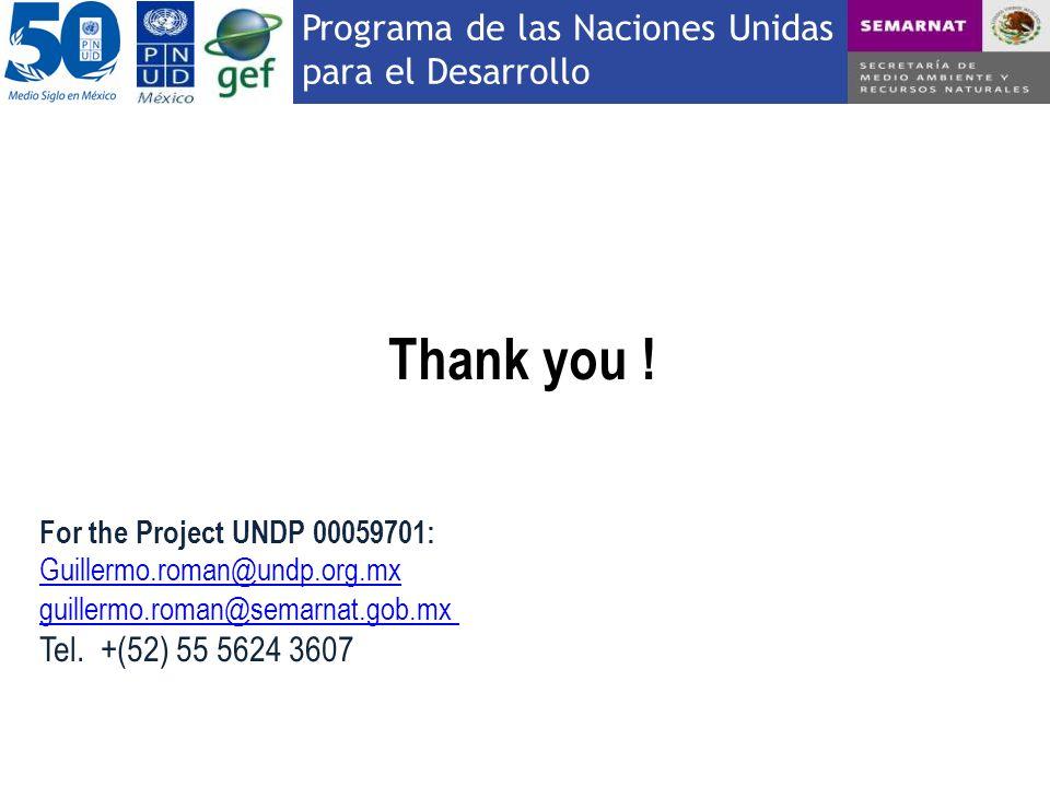 Programa de las Naciones Unidas para el Desarrollo Thank you ! For the Project UNDP 00059701: Guillermo.roman@undp.org.mx guillermo.roman@semarnat.gob