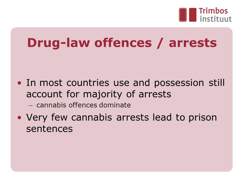Drug-law offences / arrests In most countries use and possession still account for majority of arrests – cannabis offences dominate Very few cannabis