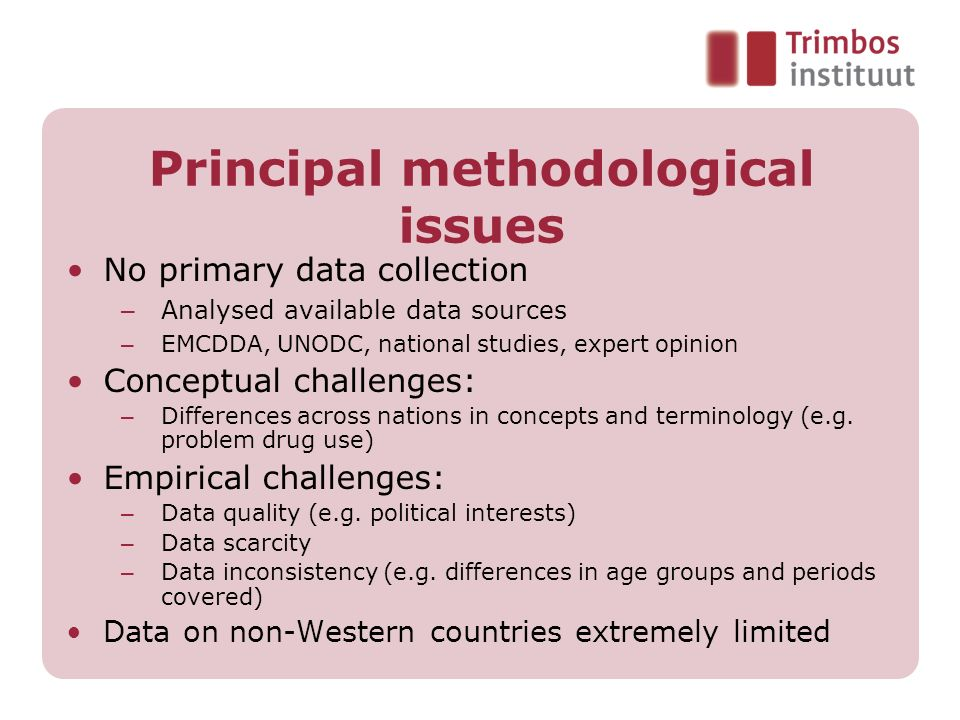 Principal methodological issues No primary data collection – Analysed available data sources – EMCDDA, UNODC, national studies, expert opinion Concept