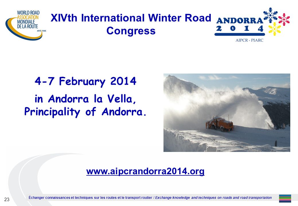 Échanger connaissances et techniques sur les routes et le transport routier / Exchange knowledge and techniques on roads and road transportation 23 XIVth International Winter Road Congress 4-7 February 2014 in Andorra la Vella, Principality of Andorra.