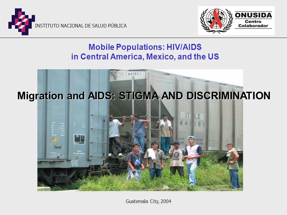 Mobile Populations: HIV/AIDS in Central America, Mexico, and the US Migration and AIDS: STIGMA AND DISCRIMINATION INSTITUTO NACIONAL DE SALUD PÚBLICA Guatemala City, 2004