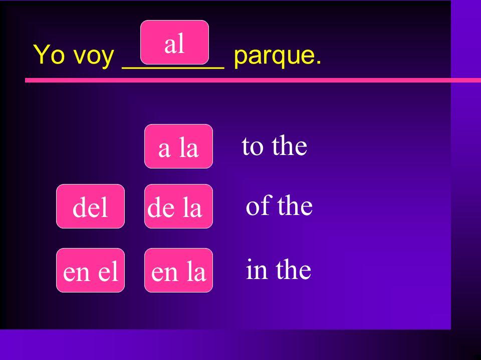 Yo voy _______ parque. al a la delde la en elen la to the of the in the