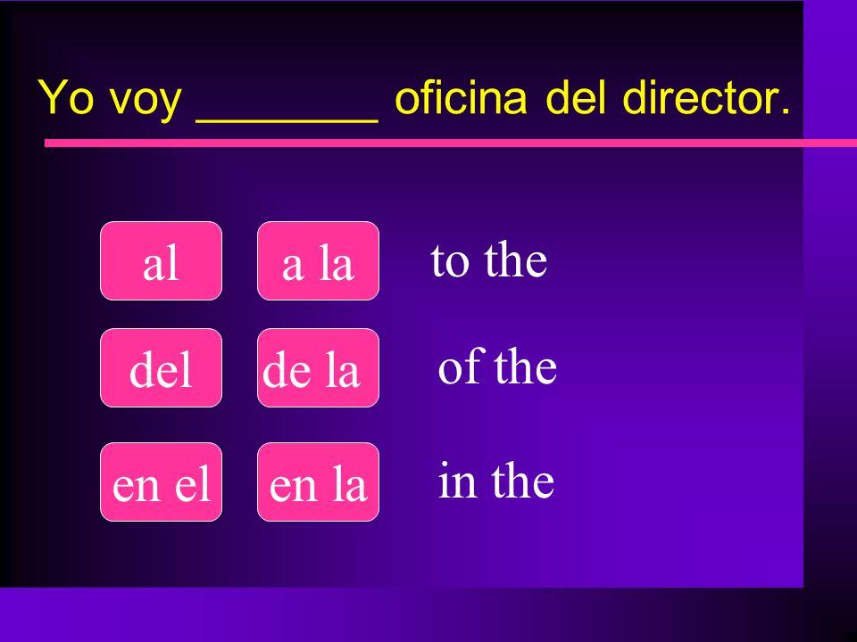 Yo voy _______ oficina del director. ala la delde la en elen la to the of the in the