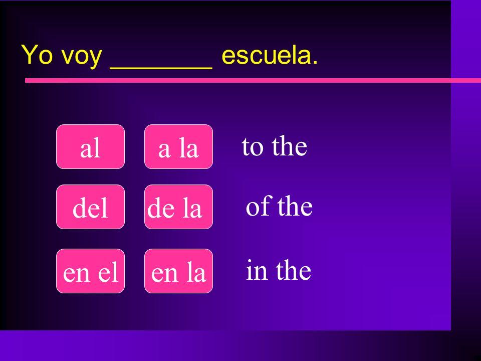Yo voy _______ escuela. ala la delde la en elen la to the of the in the
