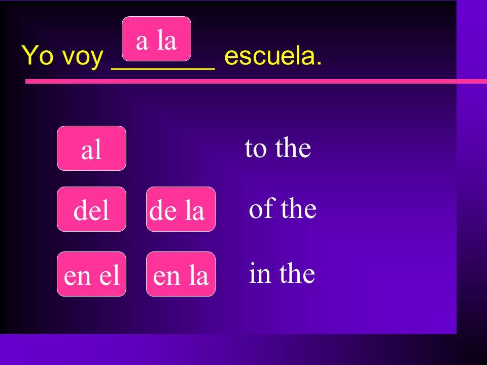 Yo voy _______ escuela. al a la delde la en elen la to the of the in the