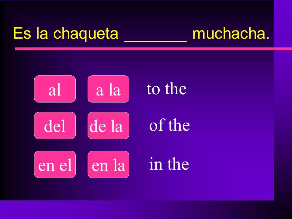 Es la chaqueta _______ muchacha. ala la delde la en elen la to the of the in the