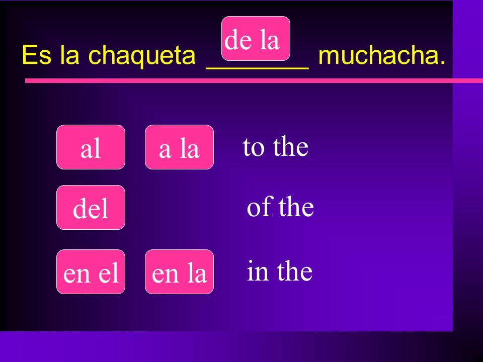 Es la chaqueta _______ muchacha. ala la del de la en elen la to the of the in the