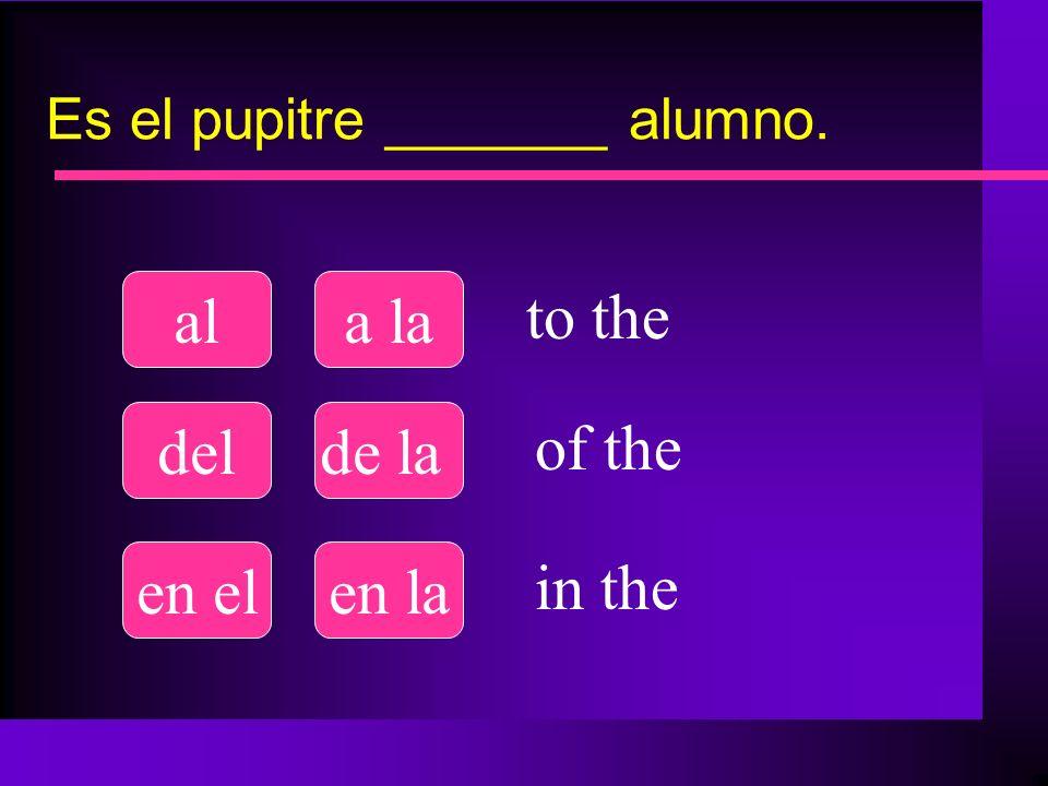 Es el pupitre _______ alumno. ala la delde la en elen la to the of the in the