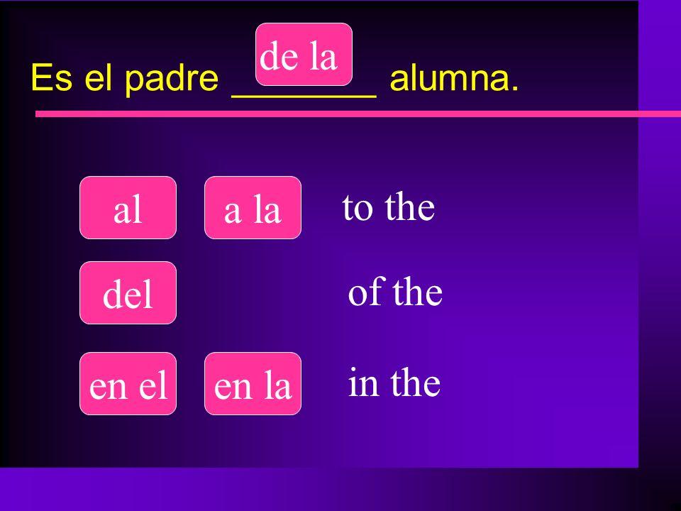Es el padre _______ alumna. ala la del de la en elen la to the of the in the