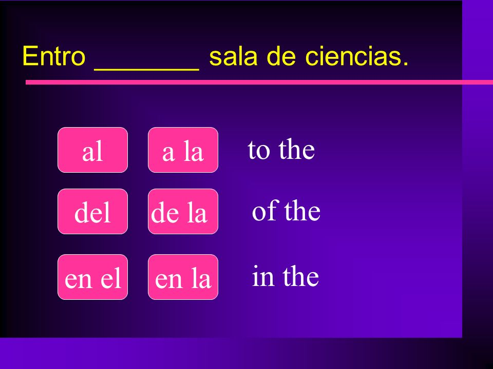 Entro _______ sala de ciencias. ala la delde la en elen la to the of the in the