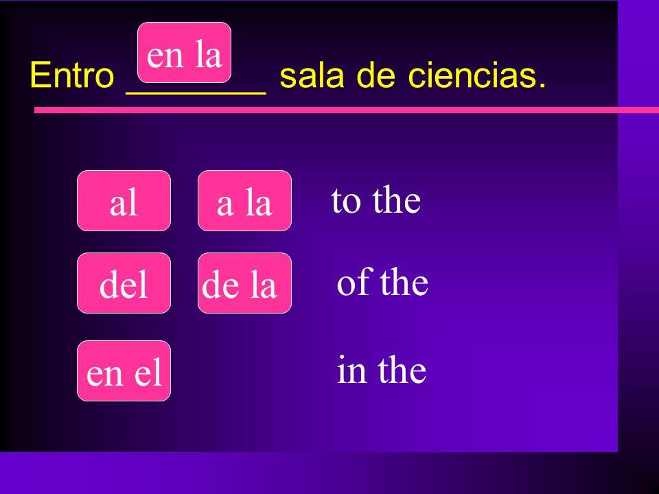 Entro _______ sala de ciencias. ala la delde la en el en la to the of the in the