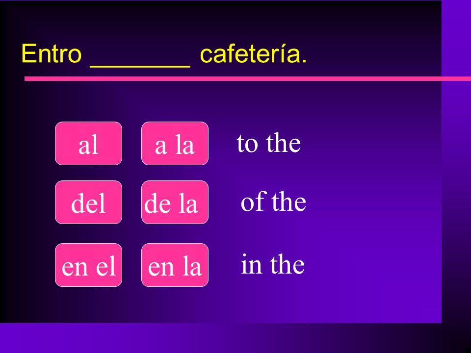 Entro _______ cafetería. ala la delde la en elen la to the of the in the