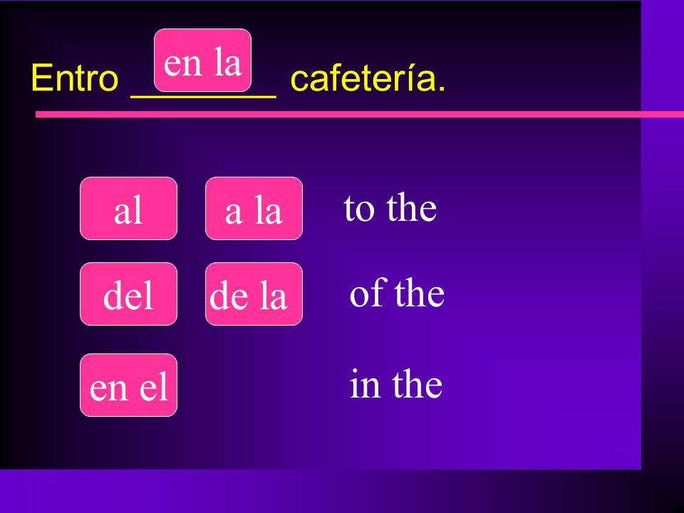 Entro _______ cafetería. ala la delde la en el en la to the of the in the