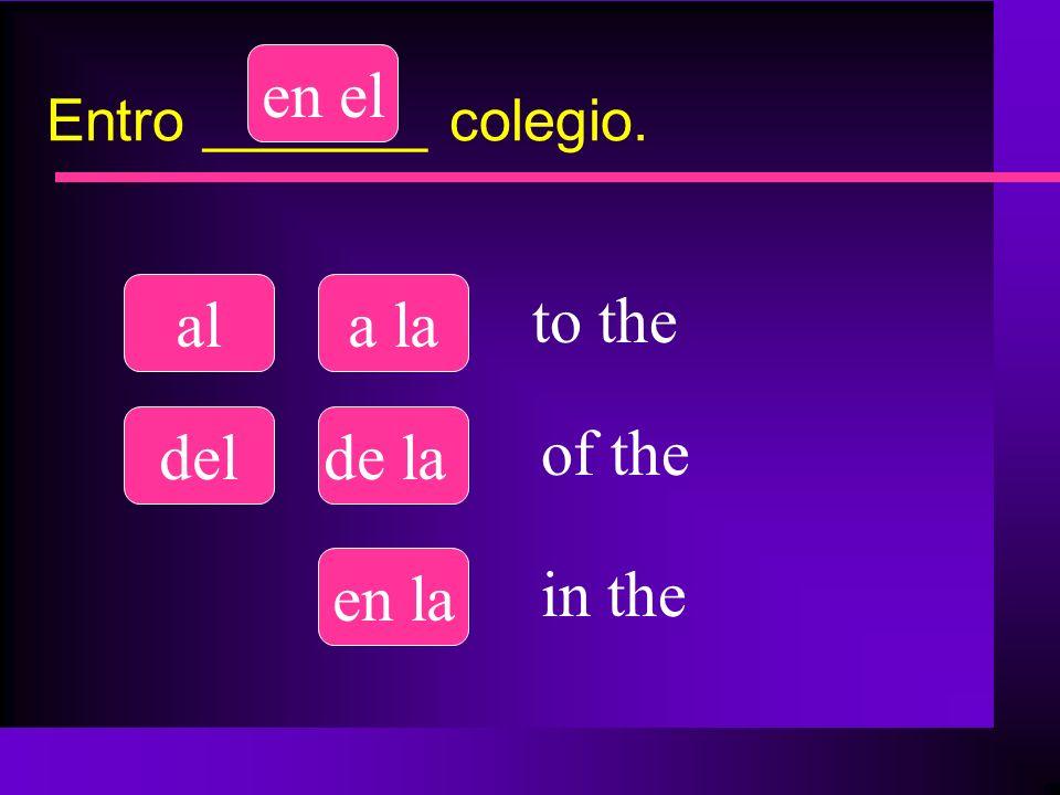 Entro _______ colegio. ala la delde la en el en la to the of the in the