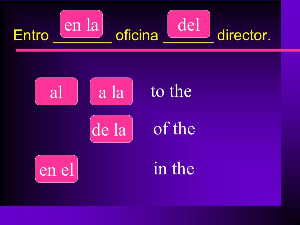 Entro _______ oficina ______ director. ala la del de la en el en la to the of the in the