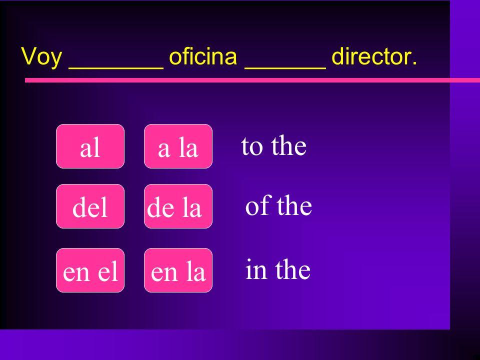 Voy _______ oficina ______ director. ala la delde la en elen la to the of the in the