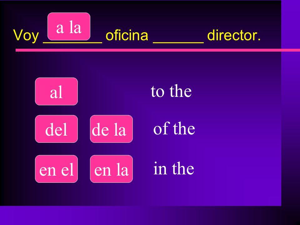 Voy _______ oficina ______ director. al a la delde la en elen la to the of the in the