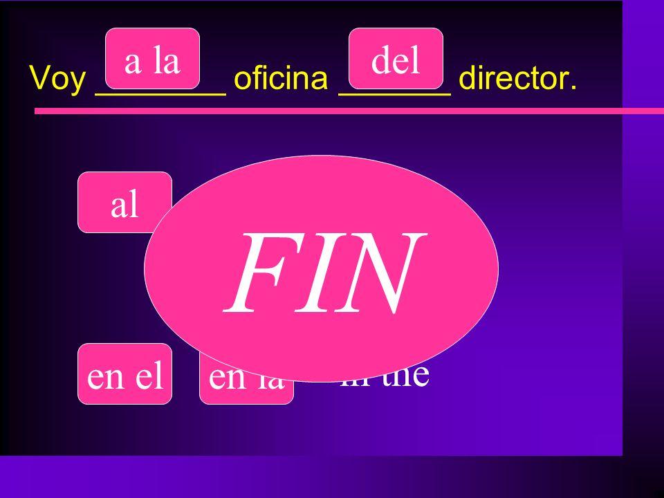 Voy _______ oficina ______ director. al a ladel de la en elen la to the of the in the FIN