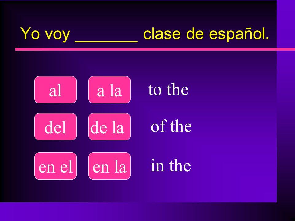 Yo voy _______ clase de español. ala la delde la en elen la to the of the in the