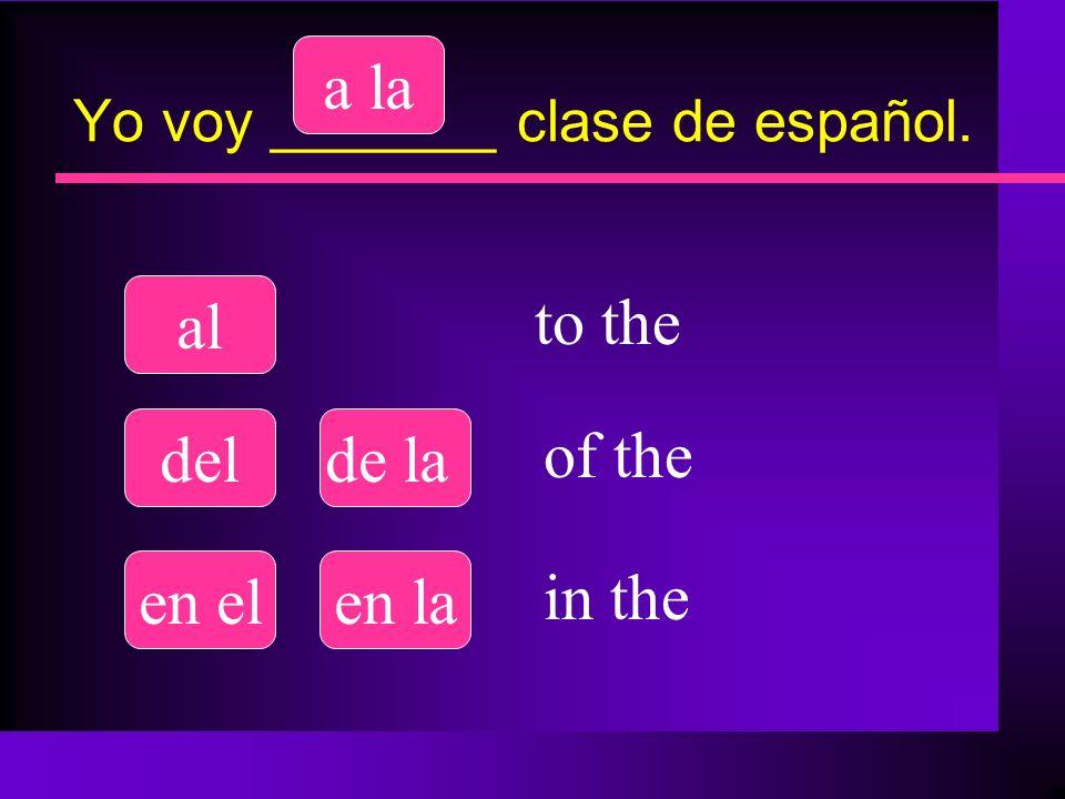 Yo voy _______ restaurante. ala la delde la en elen la to the of the in the