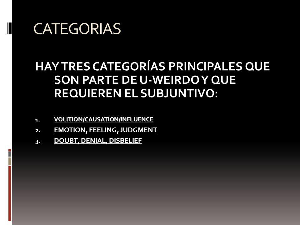 CATEGORIAS HAY TRES CATEGORÍAS PRINCIPALES QUE SON PARTE DE U-WEIRDO Y QUE REQUIEREN EL SUBJUNTIVO: 1. VOLITION/CAUSATION/INFLUENCE 2. EMOTION, FEELIN