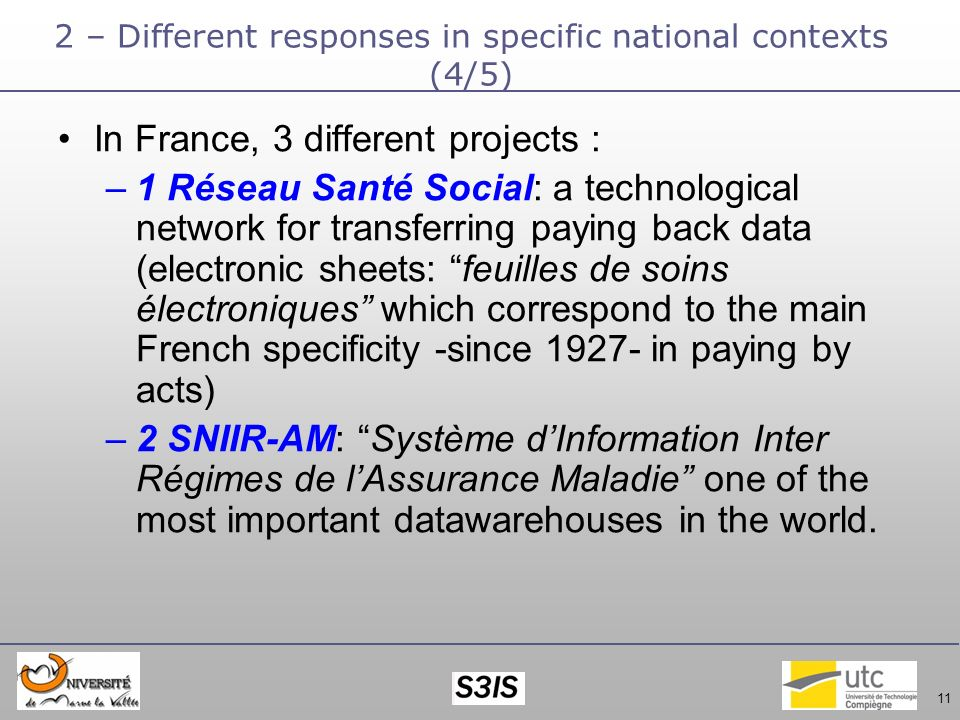 11 2 – Different responses in specific national contexts (4/5) In France, 3 different projects : –1 Réseau Santé Social: a technological network for transferring paying back data (electronic sheets: feuilles de soins électroniques which correspond to the main French specificity -since 1927- in paying by acts) –2 SNIIR-AM: Système dInformation Inter Régimes de lAssurance Maladie one of the most important datawarehouses in the world.