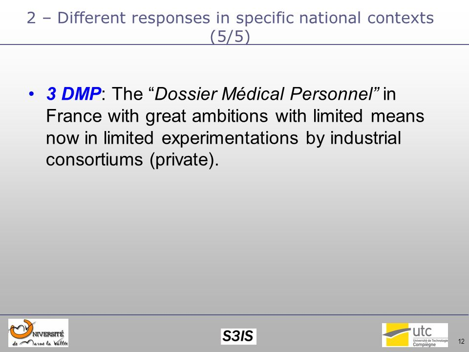 12 2 – Different responses in specific national contexts (5/5) 3 DMP: The Dossier Médical Personnel in France with great ambitions with limited means now in limited experimentations by industrial consortiums (private).