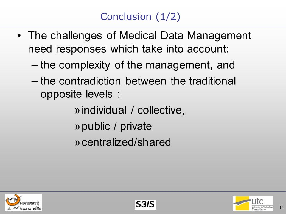 17 Conclusion (1/2) The challenges of Medical Data Management need responses which take into account: –the complexity of the management, and –the contradiction between the traditional opposite levels : »individual / collective, »public / private »centralized/shared