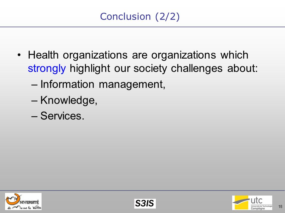 18 Conclusion (2/2) Health organizations are organizations which strongly highlight our society challenges about: –Information management, –Knowledge, –Services.