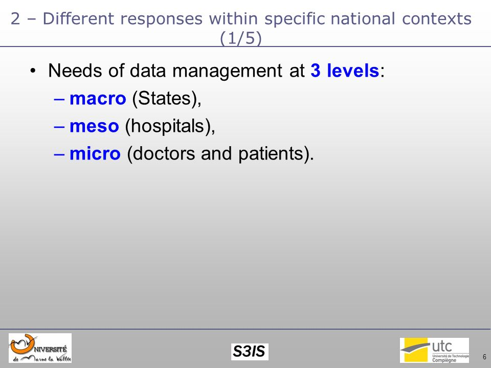 6 2 – Different responses within specific national contexts (1/5) Needs of data management at 3 levels: –macro (States), –meso (hospitals), –micro (doctors and patients).