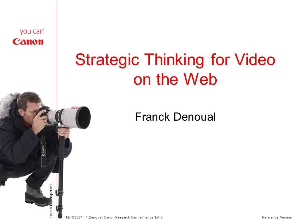 *Bien sûr, vous pouvez 12/12/2007 – F.Denoual, Canon Research Centre France S.A.S.Reference, Version Strategic Thinking for Video on the Web Franck Denoual