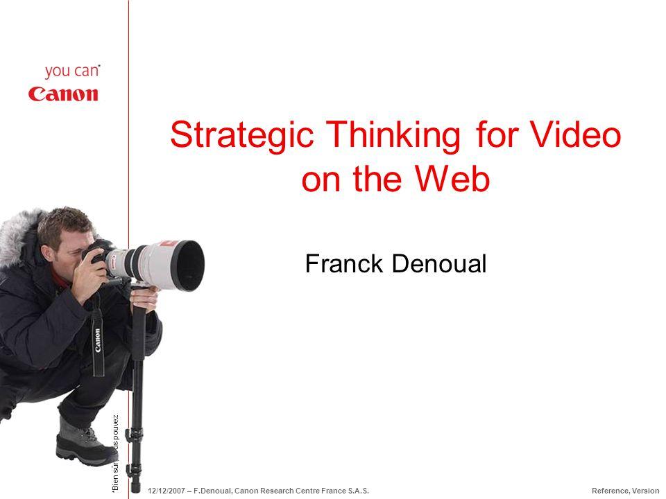 *Bien sûr, vous pouvez 12/12/2007 – F.Denoual, Canon Research Centre France S.A.S.Reference, Version Strategic Thinking for Video on the Web Franck De