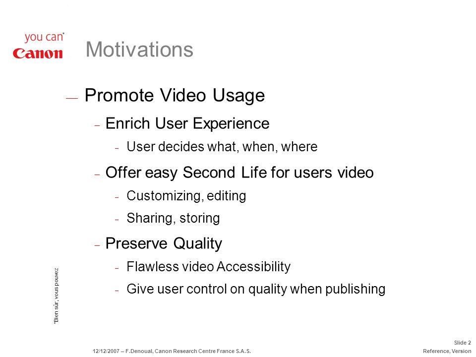 *Bien sûr, vous pouvez Slide 2 12/12/2007 – F.Denoual, Canon Research Centre France S.A.S.Reference, Version Motivations Promote Video Usage Enrich Us