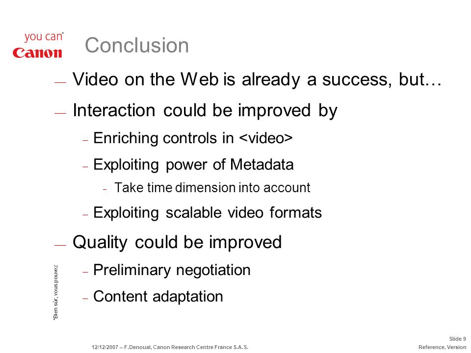 *Bien sûr, vous pouvez Slide 9 12/12/2007 – F.Denoual, Canon Research Centre France S.A.S.Reference, Version Video on the Web is already a success, but… Interaction could be improved by Enriching controls in Exploiting power of Metadata Take time dimension into account Exploiting scalable video formats Quality could be improved Preliminary negotiation Content adaptation Conclusion