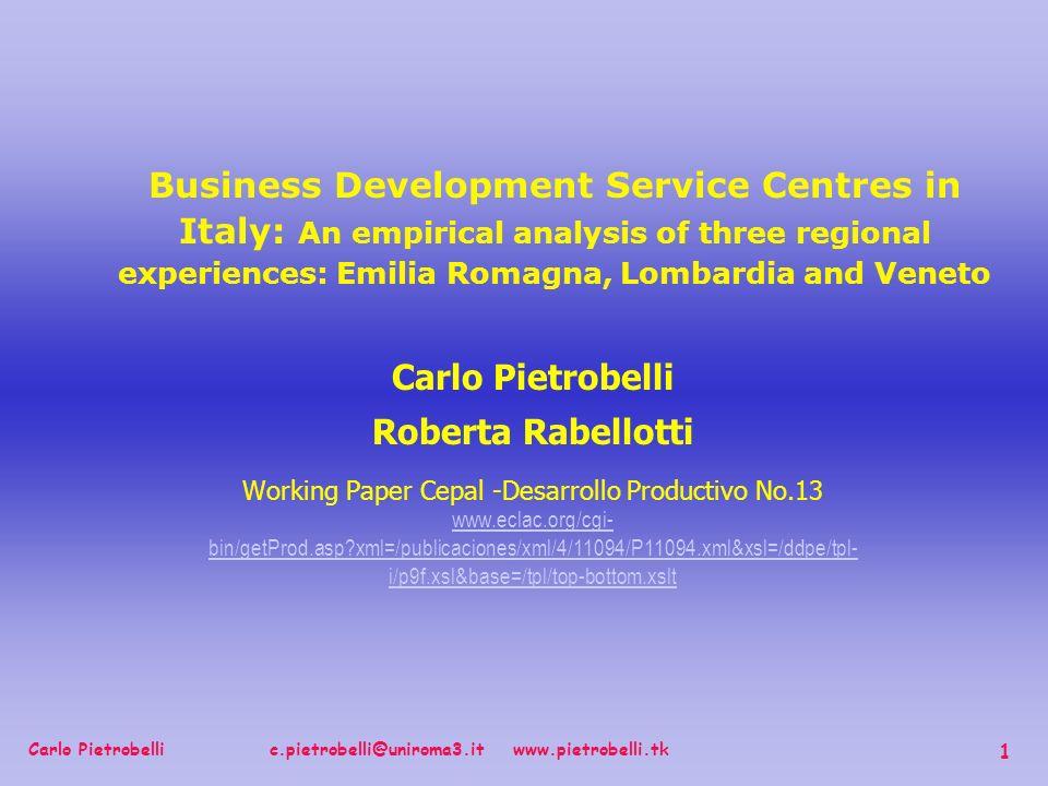 Carlo Pietrobelli c.pietrobelli@uniroma3.it www.pietrobelli.tk 1 Carlo Pietrobelli Roberta Rabellotti Working Paper Cepal -Desarrollo Productivo No.13 www.eclac.org/cgi- bin/getProd.asp xml=/publicaciones/xml/4/11094/P11094.xml&xsl=/ddpe/tpl- i/p9f.xsl&base=/tpl/top-bottom.xslt www.eclac.org/cgi- bin/getProd.asp xml=/publicaciones/xml/4/11094/P11094.xml&xsl=/ddpe/tpl- i/p9f.xsl&base=/tpl/top-bottom.xslt Business Development Service Centres in Italy: An empirical analysis of three regional experiences: Emilia Romagna, Lombardia and Veneto