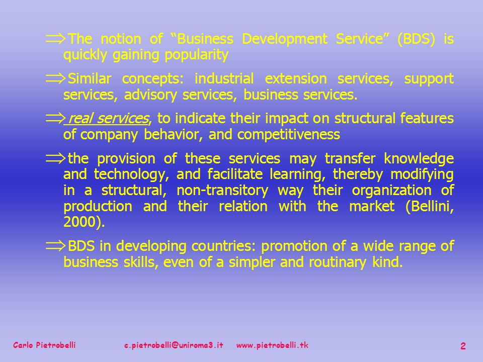 Carlo Pietrobelli c.pietrobelli@uniroma3.it www.pietrobelli.tk 2 The notion of Business Development Service (BDS) is quickly gaining popularity Similar concepts: industrial extension services, support services, advisory services, business services.