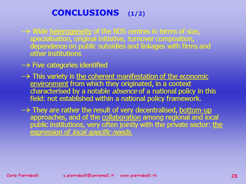Carlo Pietrobelli c.pietrobelli@uniroma3.it www.pietrobelli.tk 28 Wide heterogeneity of the BDS centres in terms of size, specialisation, original initiative, turnover composition, dependence on public subsidies and linkages with firms and other institutions Five categories identified This variety is the coherent manifestation of the economic environment from which they originated, in a context characterised by a notable absence of a national policy in this field: not established within a national policy framework.