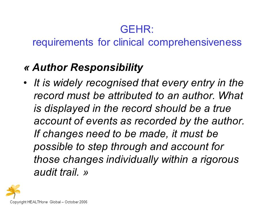 Copyright HEALTHone Global – October 2006 GEHR: requirements for clinical comprehensiveness « Author Responsibility It is widely recognised that every entry in the record must be attributed to an author.