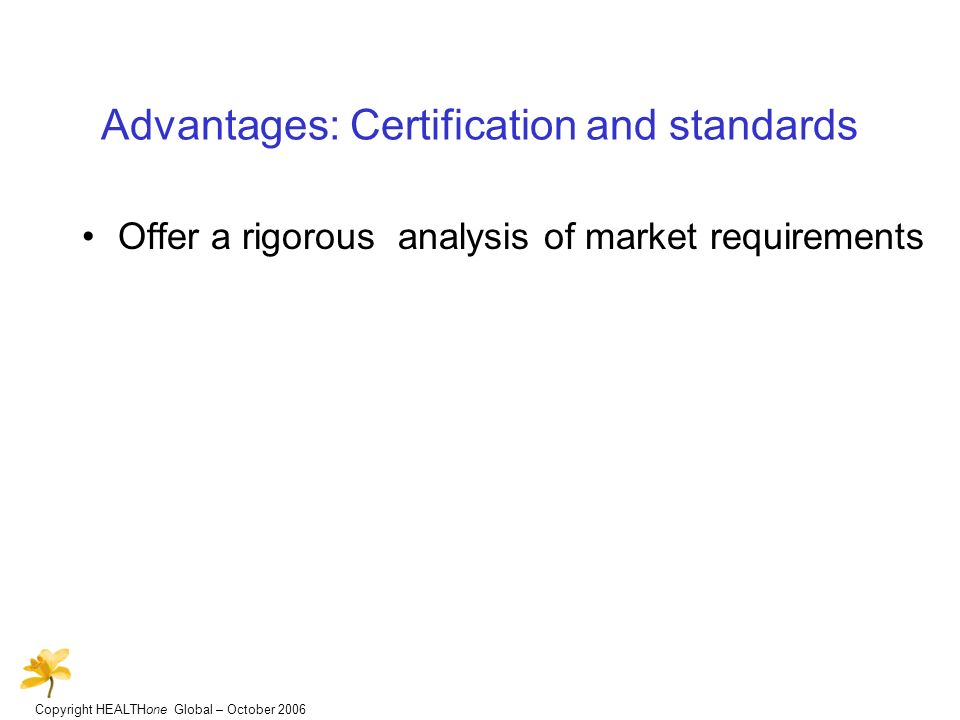 Copyright HEALTHone Global – October 2006 Advantages: Certification and standards Offer a rigorous analysis of market requirements